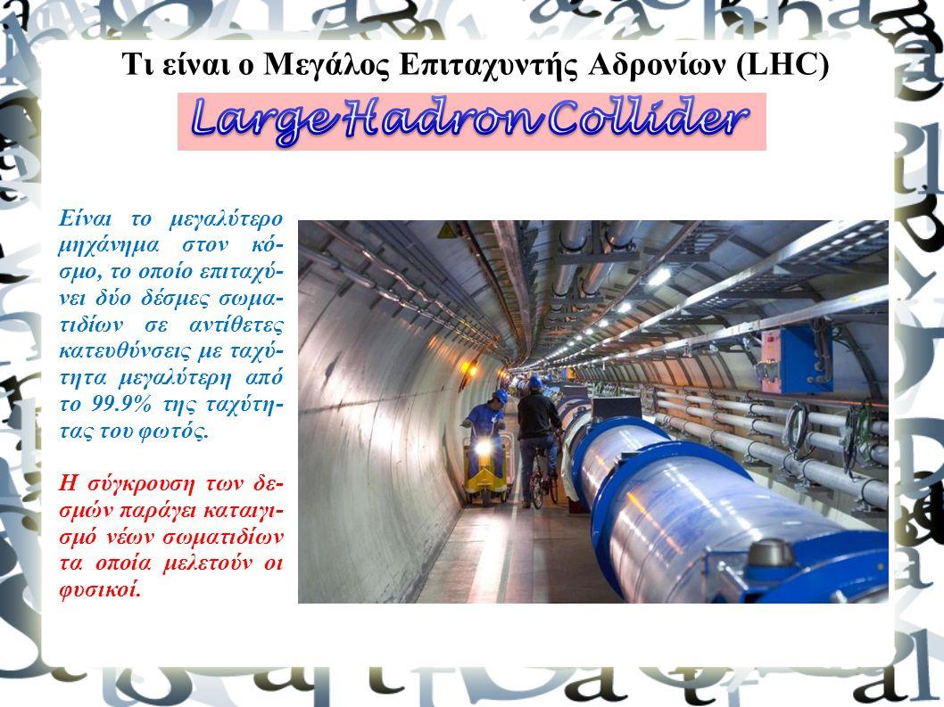 Τι είναι ο Μεγάλος Επιταχυντής Αδρονίων (LHC) Είναι το μεγαλύτερο μηχάνημα στον κό- σμο, το οποίο επιταχύ- νει δύο δέσμες σωμα- τιδίων σε αντίθετες κα