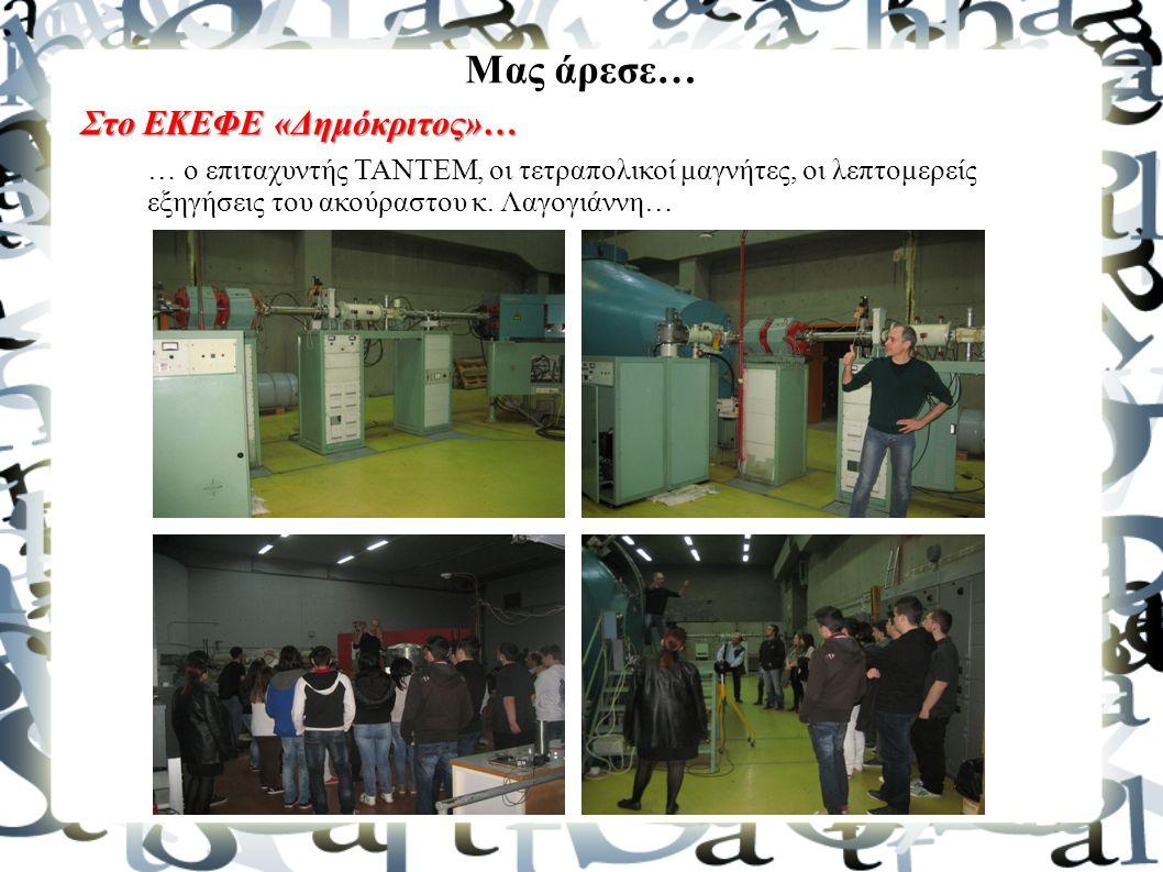 Μας άρεσε… Στο ΕΚΕΦΕ «Δημόκριτος»… … ο επιταχυντής TANTEM, οι τετραπολικοί μαγνήτες, οι λεπτομερείς εξηγήσεις του ακούραστου κ. Λαγογιάννη…