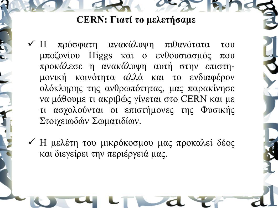 CERN: Γιατί το μελετήσαμε Η πρόσφατη ανακάλυψη πιθανότατα του μποζονίου Higgs και ο ενθουσιασμός που προκάλεσε η ανακάλυψη αυτή στην επιστη- μονική κο