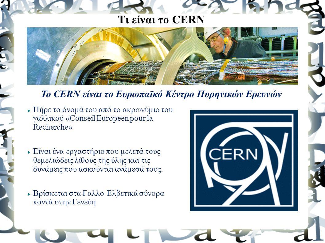Τι είναι το CERN To CERN είναι το Ευρωπαϊκό Κέντρο Πυρηνικών Ερευνών Πήρε το όνομά του από το ακρωνύμιο του γαλλικού «Conseil Europeen pour la Recherc