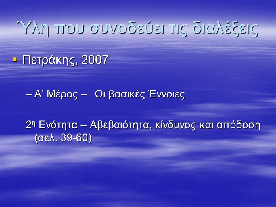 Ύλη που συνοδεύει τις διαλέξεις  Πετράκης, 2007 –A' Μέρος –Οι βασικές Έννοιες 2 η Ενότητα – Αβεβαιότητα, κίνδυνος και απόδοση (σελ. 39-60)