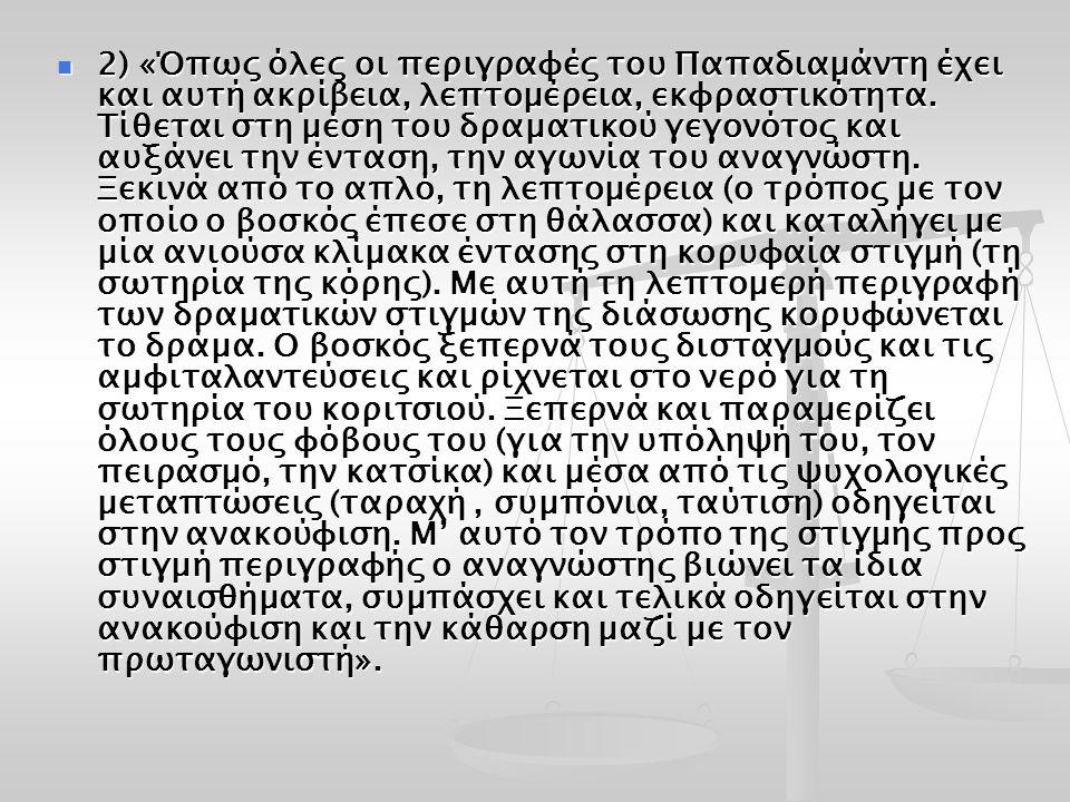2) «Όπως όλες οι περιγραφές του Παπαδιαµάντη έχει και αυτή ακρίβεια, λεπτοµέρεια, εκφραστικότητα. Τίθεται στη µέση του δραµατικού γεγονότος και αυξάνε