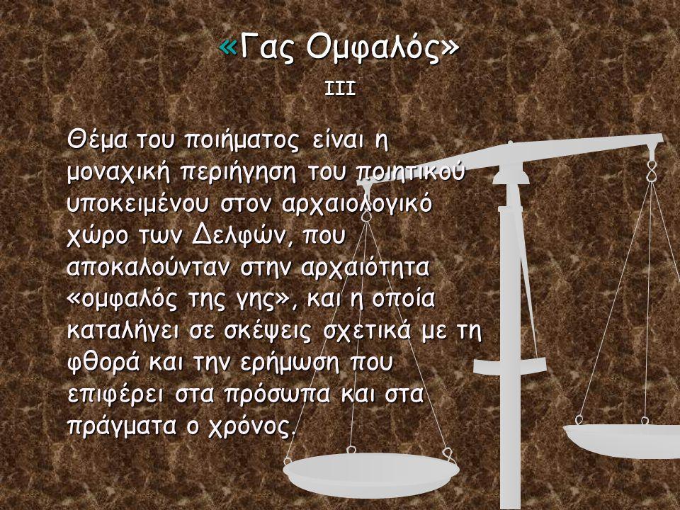 «Γας Ομφαλός» ΙΙΙ Θέμα του ποιήματος είναι η μοναχική περιήγηση του ποιητικού υποκειμένου στον αρχαιολογικό χώρο των Δελφών, που αποκαλούνταν στην αρχ