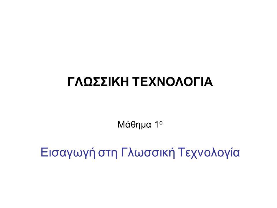 ΓΛΩΣΣΙΚΗ ΤΕΧΝΟΛΟΓΙΑ Μάθημα 1 ο Εισαγωγή στη Γλωσσική Τεχνολογία