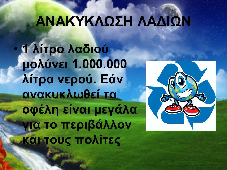 ΑΝΑΚΥΚΛΩΣΗ ΛΑΔΙΩΝ 1 λίτρο λαδιού μολύνει 1.000.000 λίτρα νερού. Εάν ανακυκλωθεί τα οφέλη είναι μεγάλα για το περιβάλλον και τους πολίτες