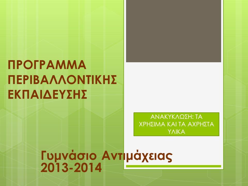 ΠΡΟΓΡΑΜΜΑ ΠΕΡΙΒΑΛΛΟΝΤΙΚΗΣ ΕΚΠΑΙΔΕΥΣΗΣ Γυμνάσιο Αντιμάχειας 2013-2014 ΑΝΑΚΥΚΛΩΣΗ: ΤΑ ΧΡΗΣΙΜΑ ΚΑΙ ΤΑ ΑΧΡΗΣΤΑ ΥΛΙΚΑ