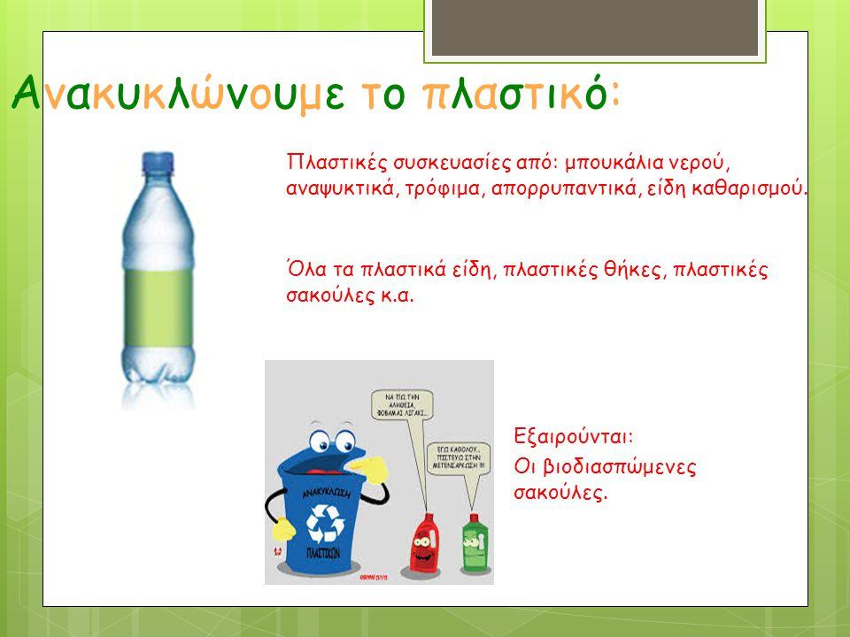 Ανακυκλώνουμε το πλαστικό: Πλαστικές συσκευασίες από: μπουκάλια νερού, αναψυκτικά, τρόφιμα, απορρυπαντικά, είδη καθαρισμού. Εξαιρούνται: Οι βιοδιασπώμ
