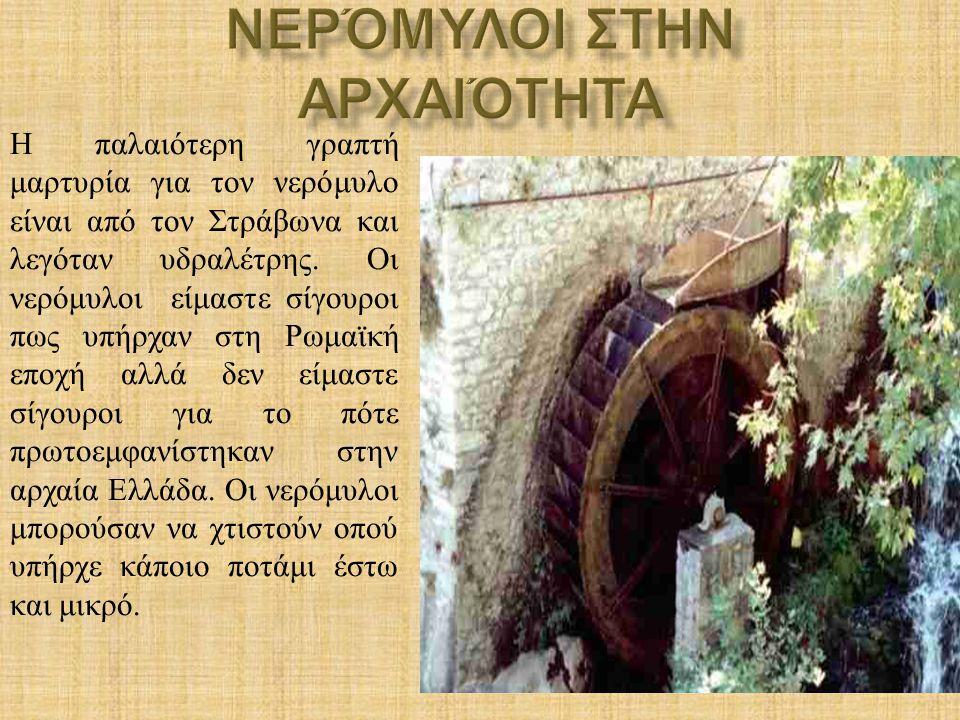 Η παλαιότερη γραπτή μαρτυρία για τον νερόμυλο είναι από τον Στράβωνα και λεγόταν υδραλέτρης. Οι νερόμυλοι είμαστε σίγουροι πως υπήρχαν στη Ρωμαϊκή επο
