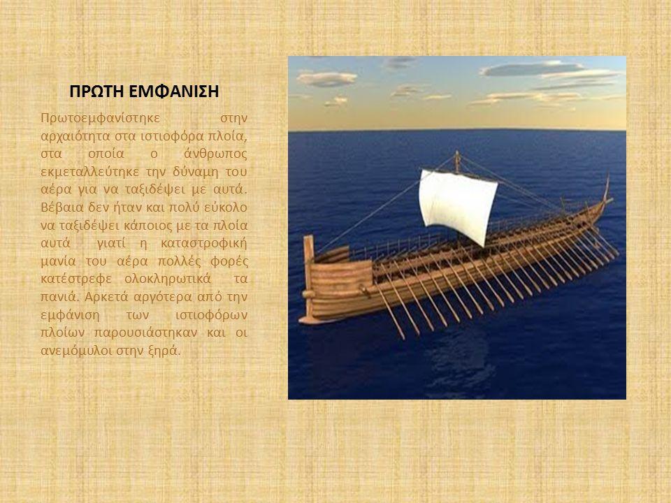 ΠΡΩΤΗ ΕΜΦΑΝΙΣΗ Πρωτοεμφανίστηκε στην αρχαιότητα στα ιστιοφόρα πλοία, στα οποία ο άνθρωπος εκμεταλλεύτηκε την δύναμη του αέρα για να ταξιδέψει με αυτά.