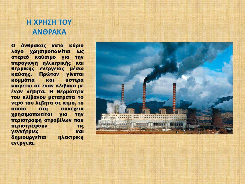Η ΧΡΗΣΗ ΤΟΥ ΑΝΘΡΑΚΑ Ο άνθρακας κατά κύριο λόγο χρησιμοποιείται ως στερεό καύσιμο για την παραγωγή ηλεκτρικής και θερμικής ενέργειας μέσω καύσης. Πρώτο