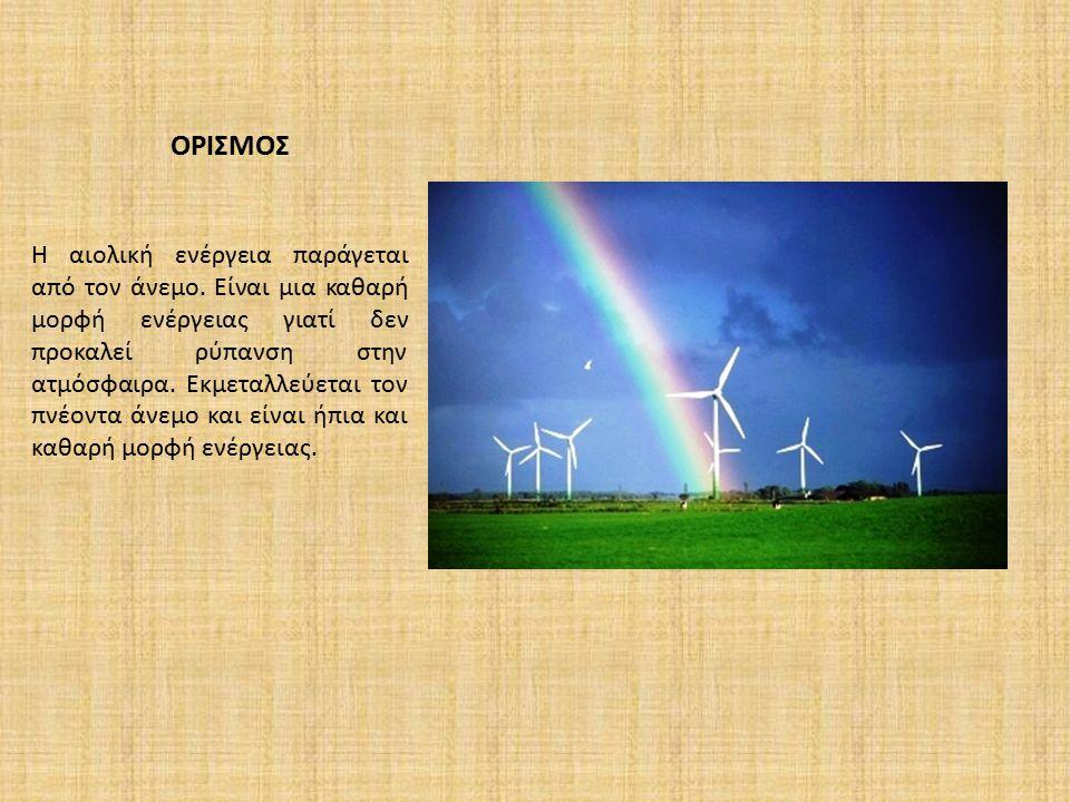 ΟΡΙΣΜΟΣ Η αιολική ενέργεια παράγεται από τον άνεμο. Είναι μια καθαρή μορφή ενέργειας γιατί δεν προκαλεί ρύπανση στην ατμόσφαιρα. Εκμεταλλεύεται τον πν