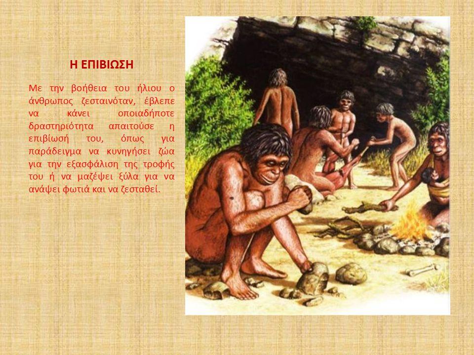 Η ΕΠΙΒΙΩΣΗ Με την βοήθεια του ήλιου ο άνθρωπος ζεσταινόταν, έβλεπε να κάνει οποιαδήποτε δραστηριότητα απαιτούσε η επιβίωσή του, όπως για παράδειγμα να
