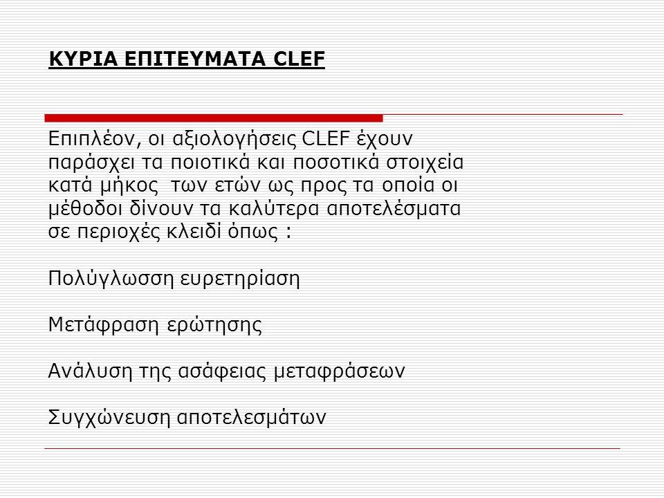 ΚΥΡΙΑ ΕΠΙΤΕΥΜΑΤΑ CLEF Επιπλέον, οι αξιολογήσεις CLEF έχουν παράσχει τα ποιοτικά και ποσοτικά στοιχεία κατά μήκος των ετών ως προς τα οποία οι μέθοδοι δίνουν τα καλύτερα αποτελέσματα σε περιοχές κλειδί όπως : Πολύγλωσση ευρετηρίαση Μετάφραση ερώτησης Ανάλυση της ασάφειας μεταφράσεων Συγχώνευση αποτελεσμάτων
