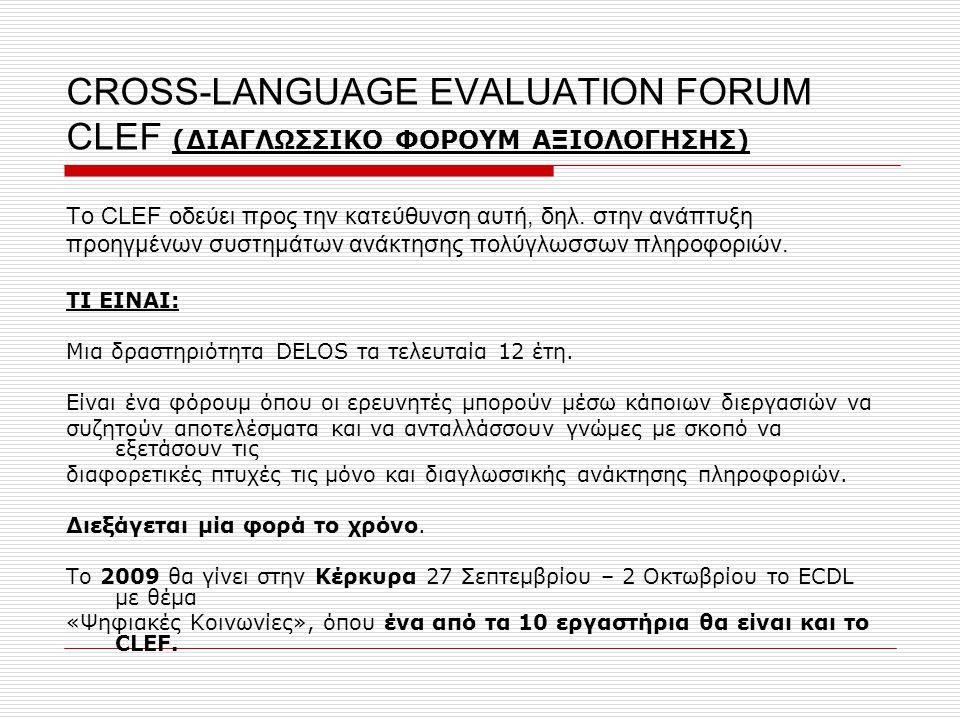 CROSS-LANGUAGE EVALUATION FORUM CLEF (ΔΙΑΓΛΩΣΣΙΚΟ ΦΟΡΟΥΜ ΑΞΙΟΛΟΓΗΣΗΣ) Το CLEF οδεύει προς την κατεύθυνση αυτή, δηλ. στην ανάπτυξη προηγμένων συστημάτω