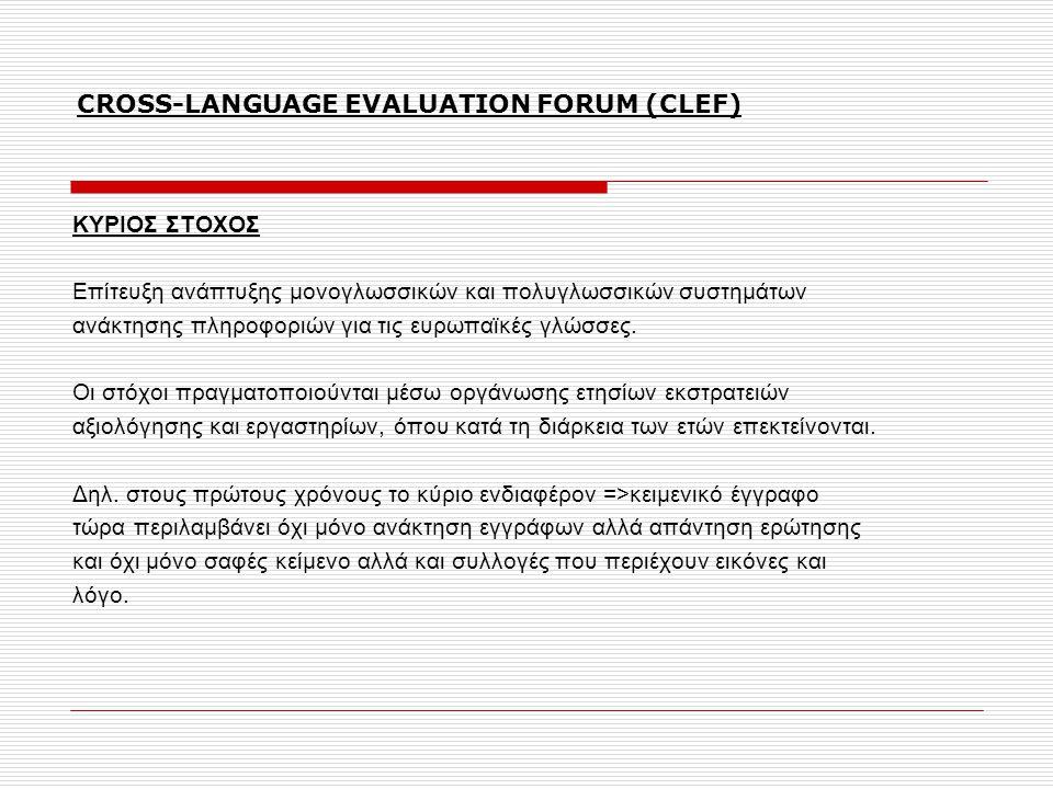 CROSS-LANGUAGE EVALUATION FORUM (CLEF) ΚΥΡΙΟΣ ΣΤΟΧΟΣ Επίτευξη ανάπτυξης μονογλωσσικών και πολυγλωσσικών συστημάτων ανάκτησης πληροφοριών για τις ευρωπαϊκές γλώσσες.