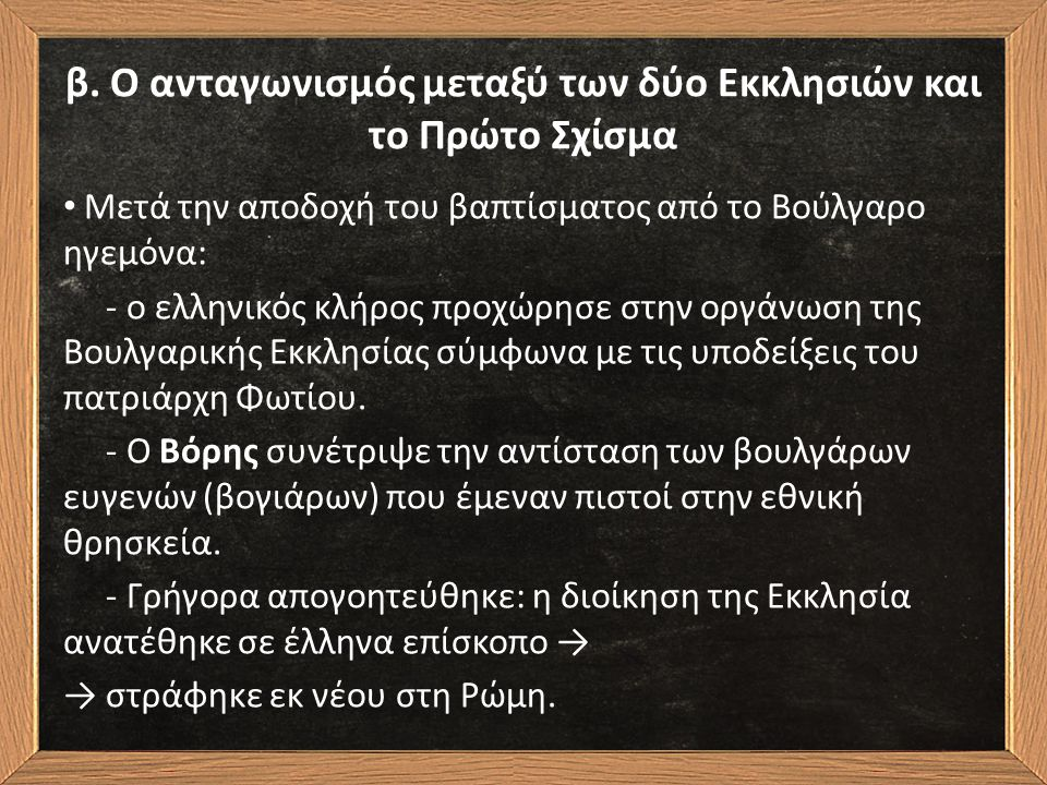 β. Ο ανταγωνισμός μεταξύ των δύο Εκκλησιών και το Πρώτο Σχίσμα Μετά την αποδοχή του βαπτίσματος από το Βούλγαρο ηγεμόνα: - ο ελληνικός κλήρος προχώρησ