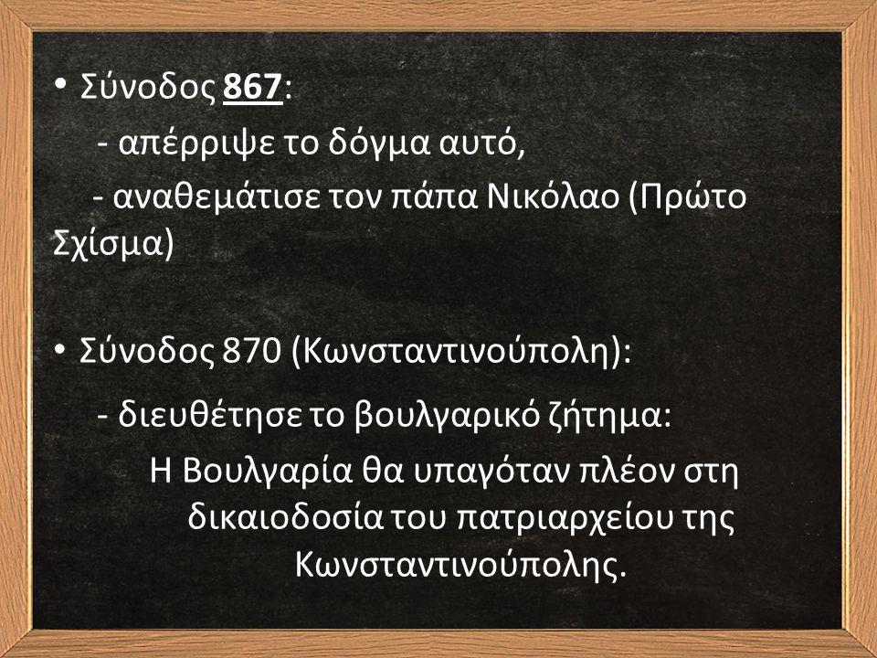 Σύνοδος 867: - απέρριψε το δόγμα αυτό, - αναθεμάτισε τον πάπα Νικόλαο (Πρώτο Σχίσμα) Σύνοδος 870 (Κωνσταντινούπολη): - διευθέτησε το βουλγαρικό ζήτημα