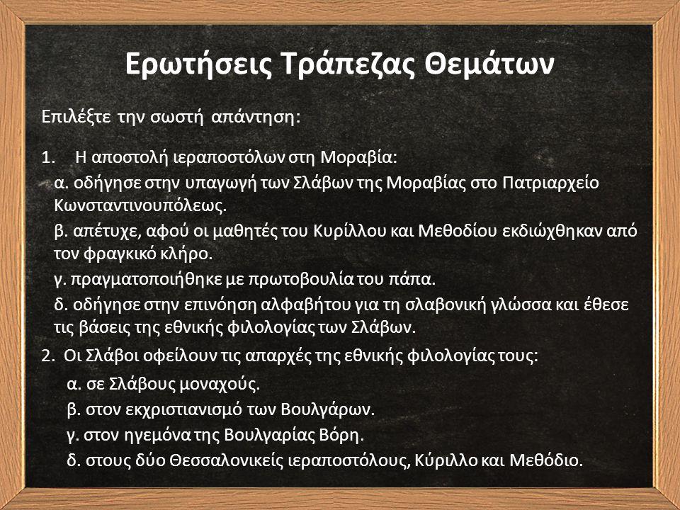 Ερωτήσεις Τράπεζας Θεμάτων Επιλέξτε την σωστή απάντηση: 1.Η αποστολή ιεραποστόλων στη Μοραβία: α. οδήγησε στην υπαγωγή των Σλάβων της Μοραβίας στο Πατ