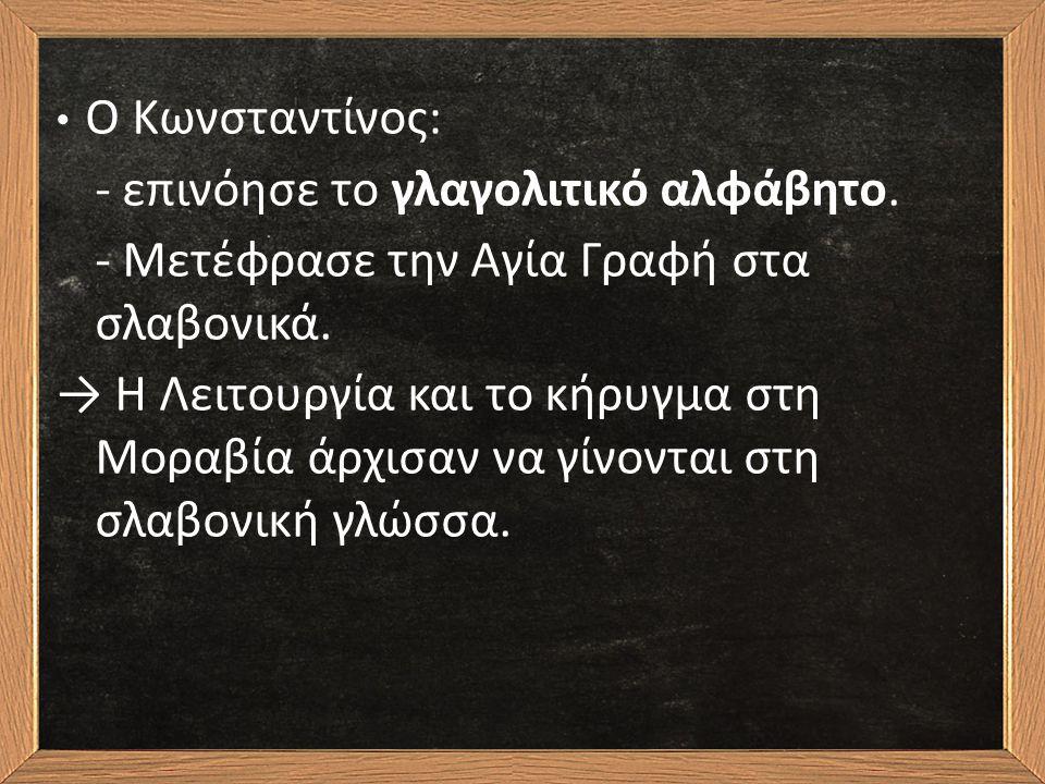 Ο Κωνσταντίνος: - επινόησε το γλαγολιτικό αλφάβητο. - Μετέφρασε την Αγία Γραφή στα σλαβονικά. → Η Λειτουργία και το κήρυγμα στη Μοραβία άρχισαν να γίν