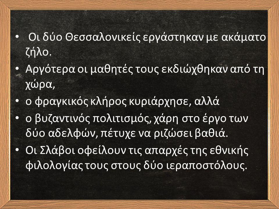 Οι δύο Θεσσαλονικείς εργάστηκαν με ακάματο ζήλο. Αργότερα οι μαθητές τους εκδιώχθηκαν από τη χώρα, ο φραγκικός κλήρος κυριάρχησε, αλλά ο βυζαντινός πο