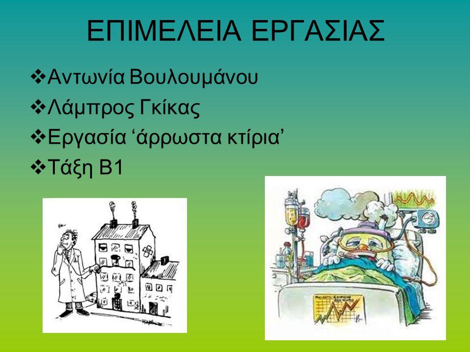 ΕΠΙΜΕΛΕΙΑ ΕΡΓΑΣΙΑΣ  Αντωνία Βουλουμάνου  Λάμπρος Γκίκας  Εργασία 'άρρωστα κτίρια'  Τάξη Β1