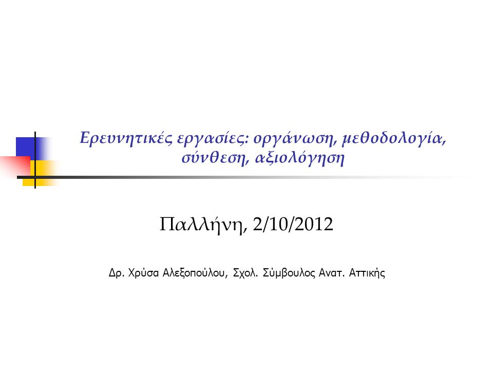 Ερευνητικές εργασίες: οργάνωση, μεθοδολογία, σύνθεση, αξιολόγηση Παλλήνη, 2/10/2012 Δρ. Χρύσα Αλεξοπούλου, Σχολ. Σύμβουλος Ανατ. Αττικής