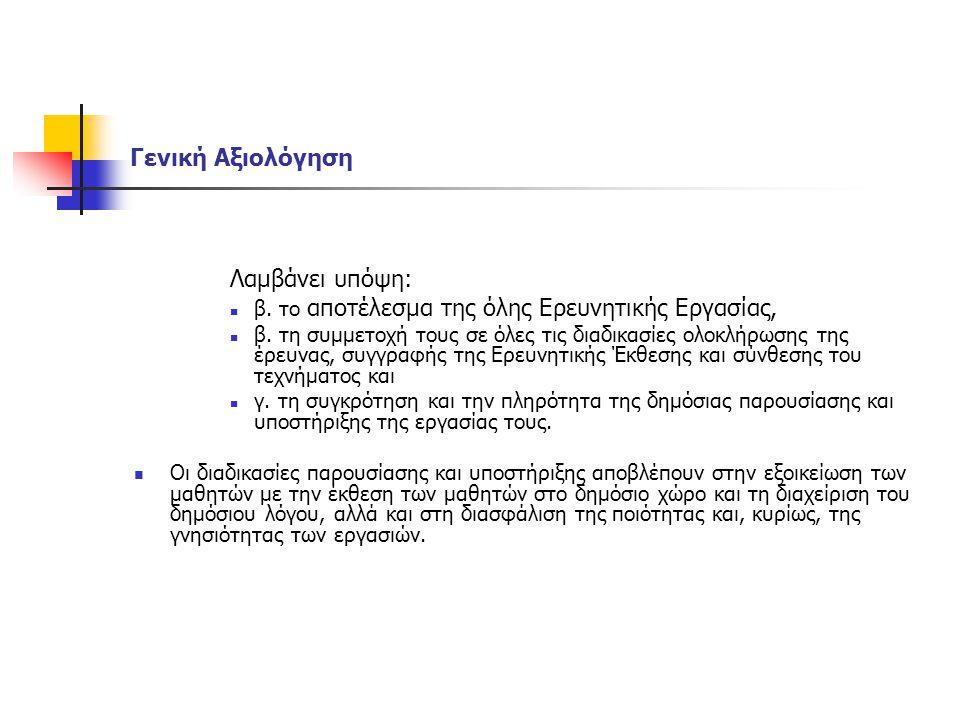 Γενική Αξιολόγηση Λαμβάνει υπόψη: β. το αποτέλεσμα της όλης Ερευνητικής Εργασίας, β. τη συμμετοχή τους σε όλες τις διαδικασίες ολοκλήρωσης της έρευνας