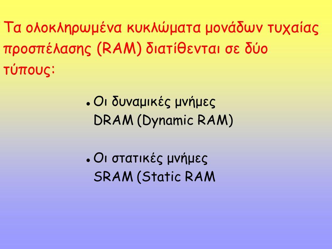 Οι δυναμικές μνήμες DRAM (Dynamic RAM) Οι στατικές μνήμες SRAM (Static RAM Τα ολοκληρωμένα κυκλώματα μονάδων τυχαίας προσπέλασης (RAM) διατίθενται σε