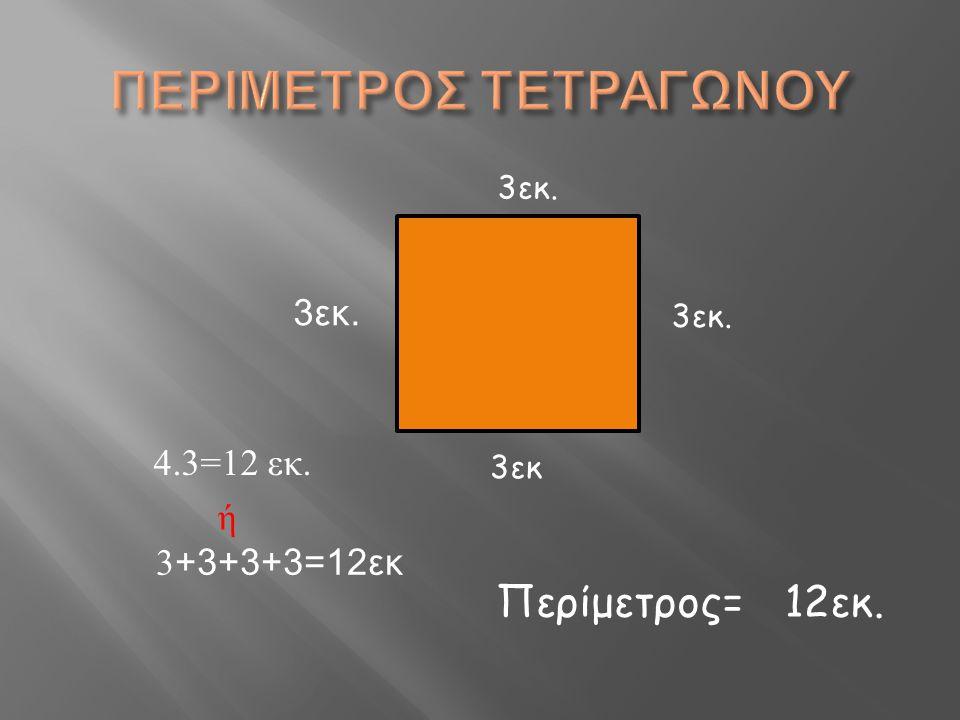 4.3=12 εκ. 3 +3+3+3=12εκ ή 3εκ. 3εκ 3εκ. Περίμετρος=12εκ.