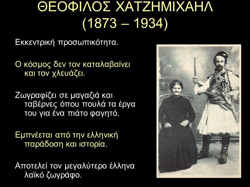 ΘΕΟΦΙΛΟΣ ΧΑΤΖΗΜΙΧΑΗΛ (1873 – 1934) Εκκεντρική προσωπικότητα. Ο κόσμος δεν τον καταλαβαίνει και τον χλευάζει. Ζωγραφίζει σε μαγαζιά και ταβέρνες όπου π