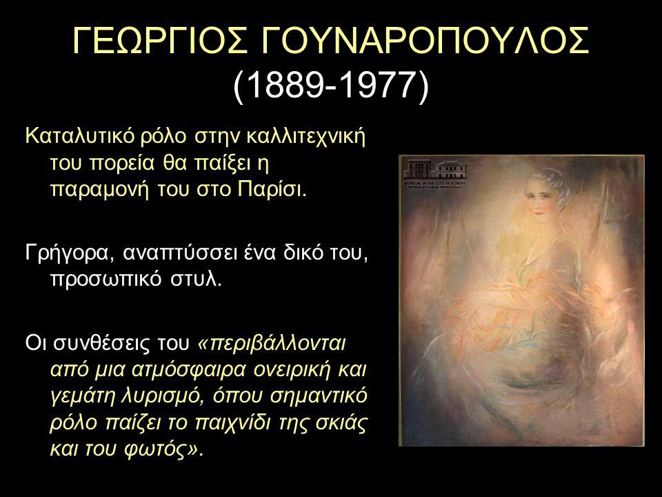 ΓΕΩΡΓΙΟΣ ΓΟΥΝΑΡΟΠΟΥΛΟΣ (1889-1977) Καταλυτικό ρόλο στην καλλιτεχνική του πορεία θα παίξει η παραμονή του στο Παρίσι. Γρήγορα, αναπτύσσει ένα δικό του,
