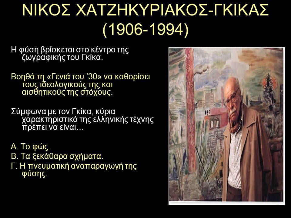 ΝΙΚΟΣ ΧΑΤΖΗΚΥΡΙΑΚΟΣ-ΓΚΙΚΑΣ (1906-1994) Η φύση βρίσκεται στο κέντρο της ζωγραφικής του Γκίκα. Βοηθά τη «Γενιά του '30» να καθορίσει τους ιδεολογικούς τ