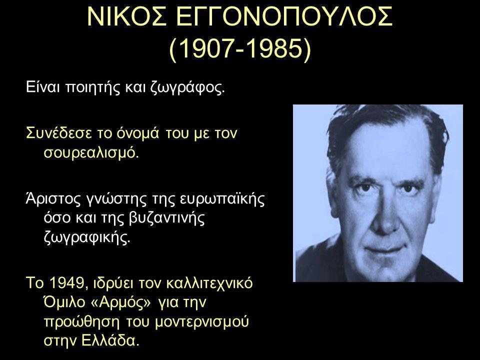 ΝΙΚΟΣ ΕΓΓΟΝΟΠΟΥΛΟΣ (1907-1985) Είναι ποιητής και ζωγράφος. Συνέδεσε το όνομά του με τον σουρεαλισμό. Άριστος γνώστης της ευρωπαϊκής όσο και της βυζαντ