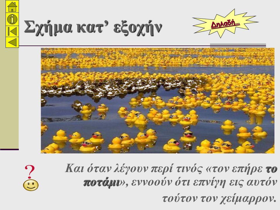 Σχήμα κατ' εξοχήν το ποτάμι Και όταν λέγουν περί τινός «τον επήρε το ποτάμι», εννοούν ότι επνίγη εις αυτόν τούτον τον χείμαρρον.