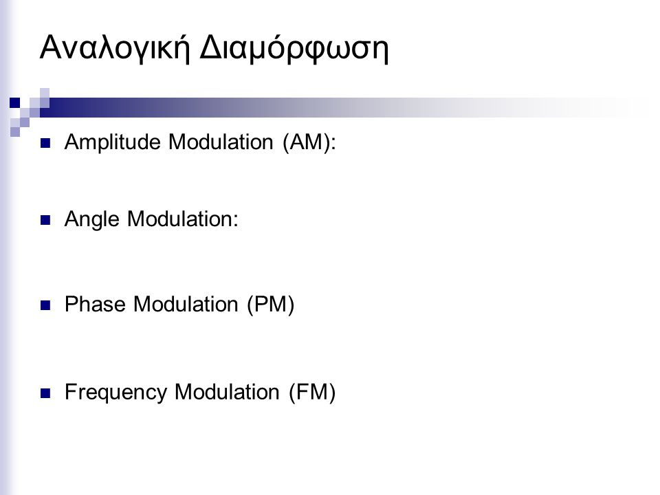Αναλογική Διαμόρφωση Amplitude Modulation (AM): Angle Modulation: Phase Modulation (PM) Frequency Modulation (FM)