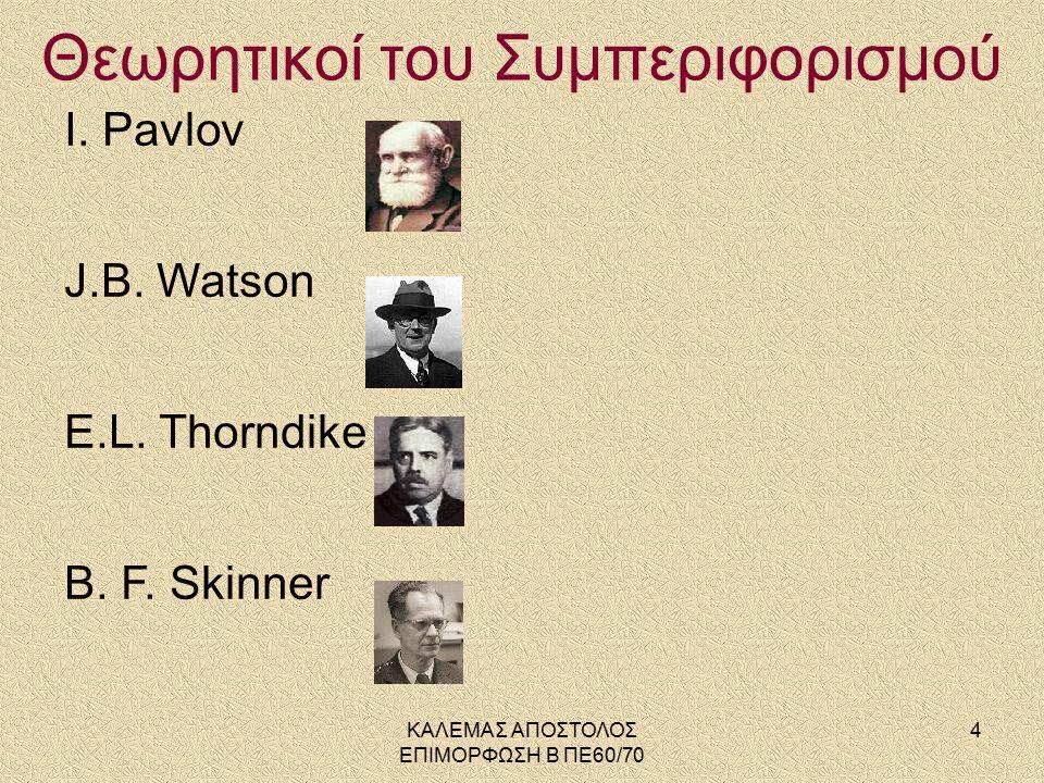 I. Pavlov J.B. Watson E.L. Thorndike B. F. Skinner Θεωρητικοί του Συμπεριφορισμού 4ΚΑΛΕΜΑΣ ΑΠΟΣΤΟΛΟΣ ΕΠΙΜΟΡΦΩΣΗ Β ΠΕ60/70