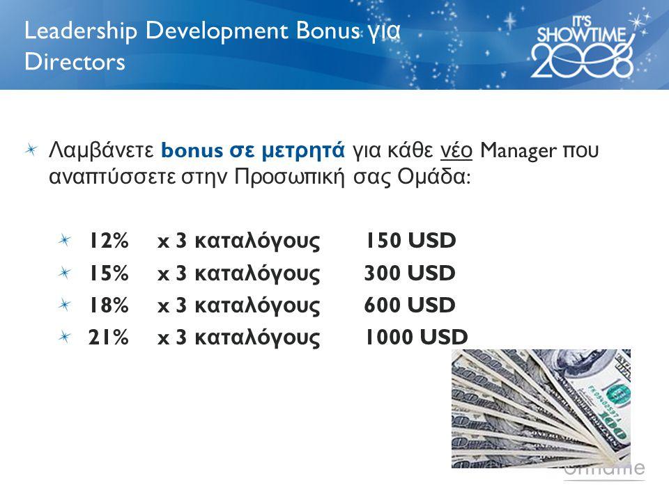 Leadership Development Bonus για Directors Λαμβάνετε bonus σε μετρητά για κάθε νέο Manager π ου ανα π τύσσετε στην Προσω π ική σας Ομάδα : 12% x 3 καταλόγους 150 USD 15% x 3 καταλόγους 300 USD 18% x 3 καταλόγους 600 USD 21% x 3 καταλόγους 1000 USD