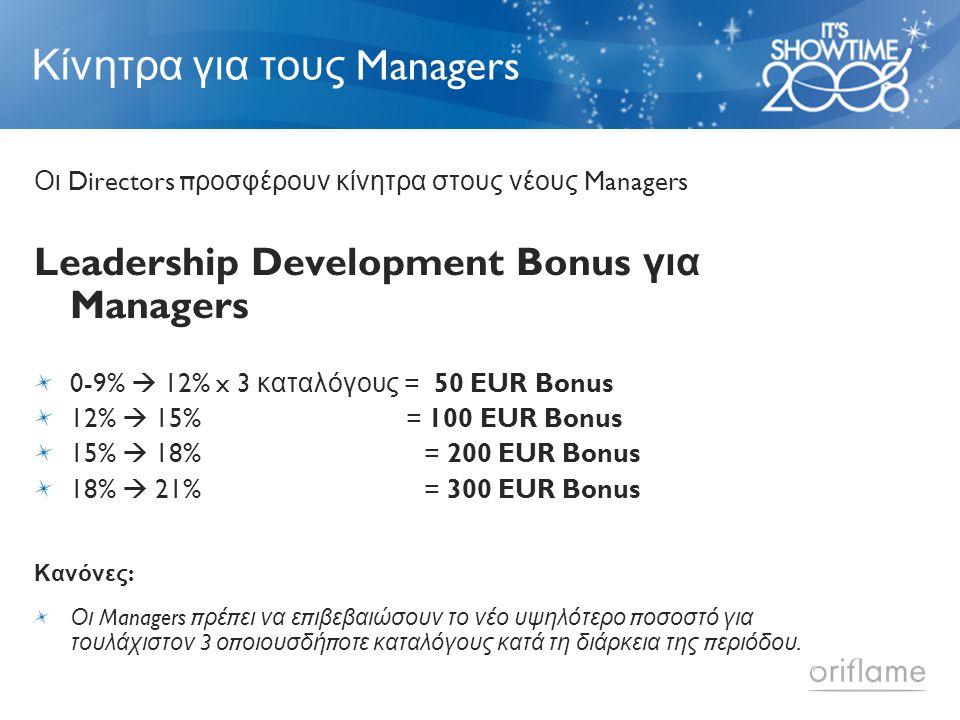 Κίνητρα για τους Managers Οι Directors π ροσφέρουν κίνητρα στους νέους Managers Leadership Development Bonus για Managers 0-9%  12% x 3 καταλόγους = 50 EUR Bonus 12%  15% = 100 EUR Bonus 15%  18% = 200 EUR Bonus 18%  21% = 300 EUR Bonus Κανόνες : Οι Managers π ρέ π ει να ε π ιβεβαιώσουν το νέο υψηλότερο π οσοστό για τουλάχιστον 3 ο π οιουσδή π οτε καταλόγους κατά τη διάρκεια της π εριόδου.