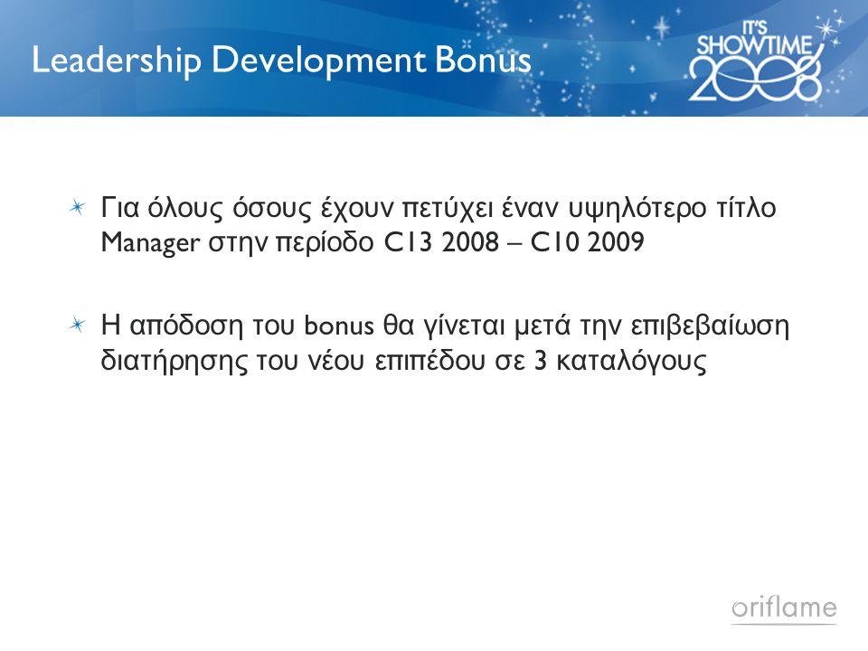 Leadership Development Bonus Για όλους όσους έχουν π ετύχει έναν υψηλότερο τίτλο Manager στην π ερίοδο C13 2008 – C10 2009 Η α π όδοση του bonus θα γίνεται μετά την ε π ιβεβαίωση διατήρησης του νέου ε π ι π έδου σε 3 καταλόγους