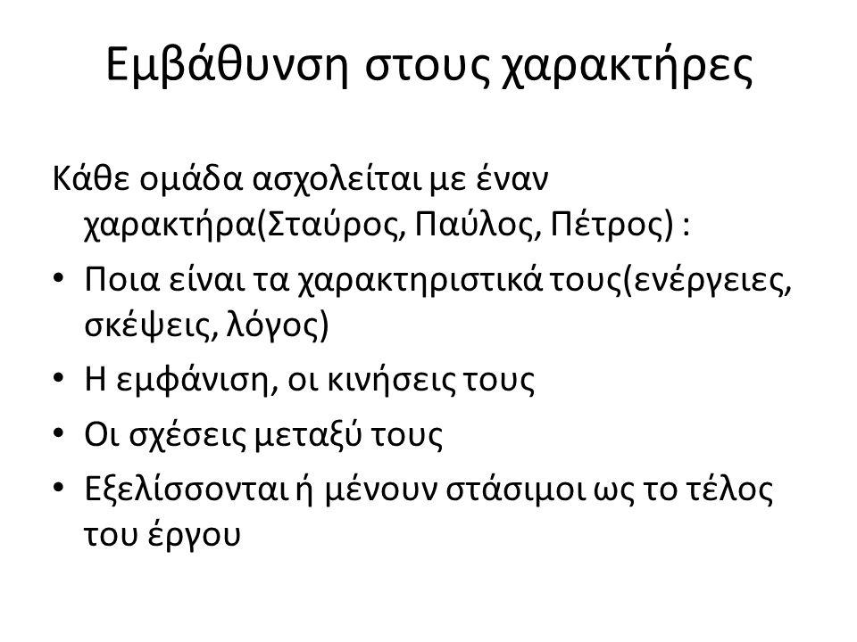 Εμβάθυνση στους χαρακτήρες Κάθε ομάδα ασχολείται με έναν χαρακτήρα(Σταύρος, Παύλος, Πέτρος) : Ποια είναι τα χαρακτηριστικά τους(ενέργειες, σκέψεις, λόγος) Η εμφάνιση, οι κινήσεις τους Οι σχέσεις μεταξύ τους Εξελίσσονται ή μένουν στάσιμοι ως το τέλος του έργου