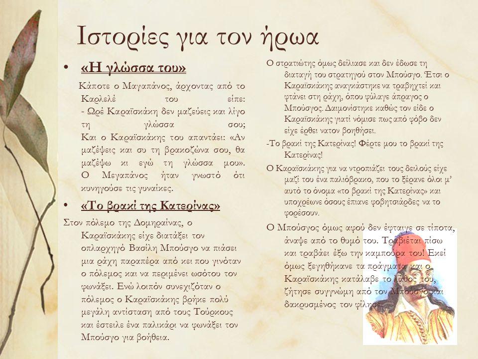 Ιστορίες για τον ήρωα «Η γλώσσα του» Κάποτε ο Μαγαπάνος, άρχοντας από το Καρλελέ του είπε: - Ωρέ Καραϊσκάκη δεν μαζεύεις και λίγο τη γλώσσα σου; Και ο