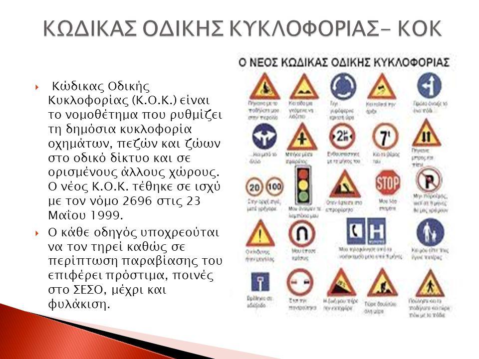 Κώδικας Οδικής Κυκλοφορίας (Κ.Ο.Κ.) είναι το νομοθέτημα που ρυθμίζει τη δημόσια κυκλοφορία οχημάτων, πεζών και ζώων στο οδικό δίκτυο και σε ορισμένους άλλους χώρους.
