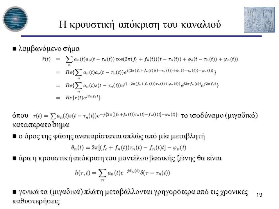 19 Η κρουστική απόκριση του καναλιού λαμβανόμενο σήμα λαμβανόμενο σήμα όπου το ισοδύναμο (μιγαδικό) κατωπερατό σήμα ο όρος της φάσης αναπαρίσταται απλώς από μία μεταβλητή ο όρος της φάσης αναπαρίσταται απλώς από μία μεταβλητή άρα η κρουστική απόκριση του μοντέλου βασικής ζώνης θα είναι άρα η κρουστική απόκριση του μοντέλου βασικής ζώνης θα είναι γενικά τα (μιγαδικά) πλάτη μεταβάλλονται γρηγορότερα από τις χρονικές καθυστερήσεις γενικά τα (μιγαδικά) πλάτη μεταβάλλονται γρηγορότερα από τις χρονικές καθυστερήσεις