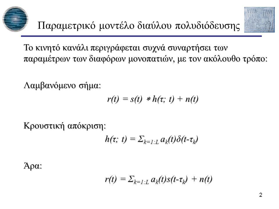 2 Παραμετρικό μοντέλο διαύλου πολυδιόδευσης Το κινητό κανάλι περιγράφεται συχνά συναρτήσει των παραμέτρων των διαφόρων μονοπατιών, με τον ακόλουθο τρόπο: Λαμβανόμενο σήμα: r(t) = s(t)  h(τ; t) + n(t) r(t) = s(t)  h(τ; t) + n(t) Κρουστική απόκριση: h(τ; t) = Σ k=1:L a k (t)δ(t-τ k ) h(τ; t) = Σ k=1:L a k (t)δ(t-τ k )Άρα: r(t) = Σ k=1:L a k (t)s(t-τ k ) + n(t) r(t) = Σ k=1:L a k (t)s(t-τ k ) + n(t)