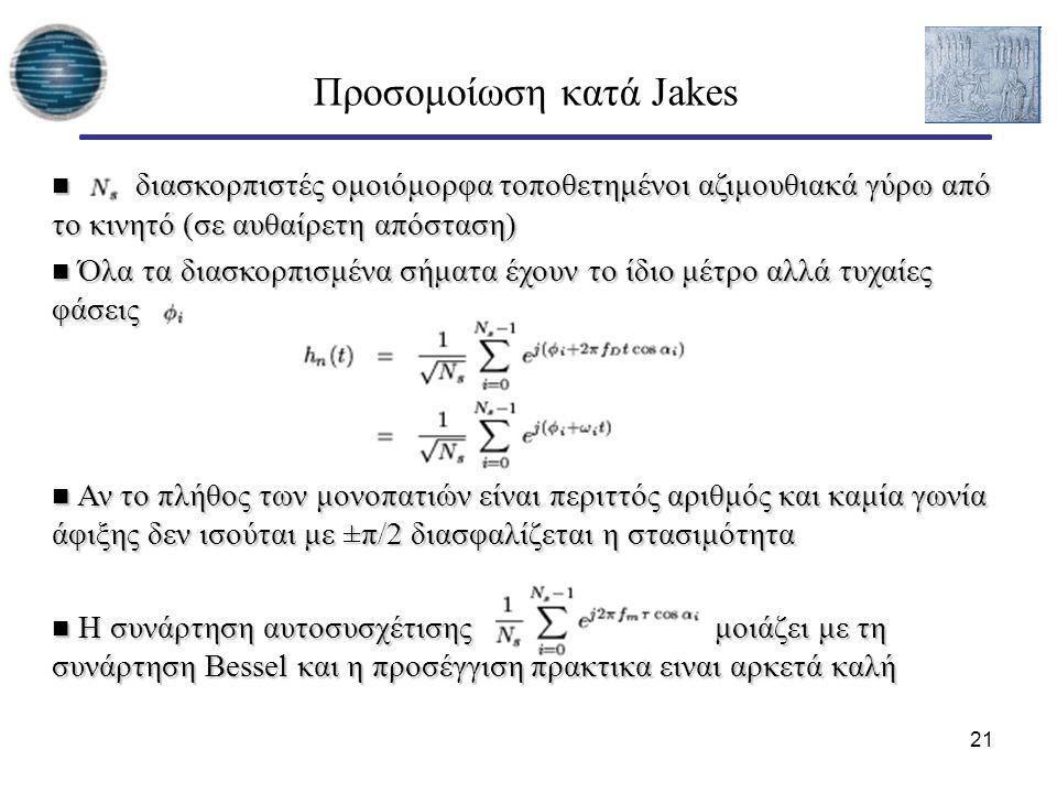21 Προσομοίωση κατά Jakes διασκορπιστές ομοιόμορφα τοποθετημένοι αζιμουθιακά γύρω από το κινητό (σε αυθαίρετη απόσταση) διασκορπιστές ομοιόμορφα τοποθετημένοι αζιμουθιακά γύρω από το κινητό (σε αυθαίρετη απόσταση) Όλα τα διασκορπισμένα σήματα έχουν το ίδιο μέτρο αλλά τυχαίες φάσεις Όλα τα διασκορπισμένα σήματα έχουν το ίδιο μέτρο αλλά τυχαίες φάσεις Αν το πλήθος των μονοπατιών είναι περιττός αριθμός και καμία γωνία άφιξης δεν ισούται με ±π/2 διασφαλίζεται η στασιμότητα Αν το πλήθος των μονοπατιών είναι περιττός αριθμός και καμία γωνία άφιξης δεν ισούται με ±π/2 διασφαλίζεται η στασιμότητα Η συνάρτηση αυτοσυσχέτισης μοιάζει με τη συνάρτηση Bessel και η προσέγγιση πρακτικά είναι αρκετά καλή Η συνάρτηση αυτοσυσχέτισης μοιάζει με τη συνάρτηση Bessel και η προσέγγιση πρακτικά είναι αρκετά καλή