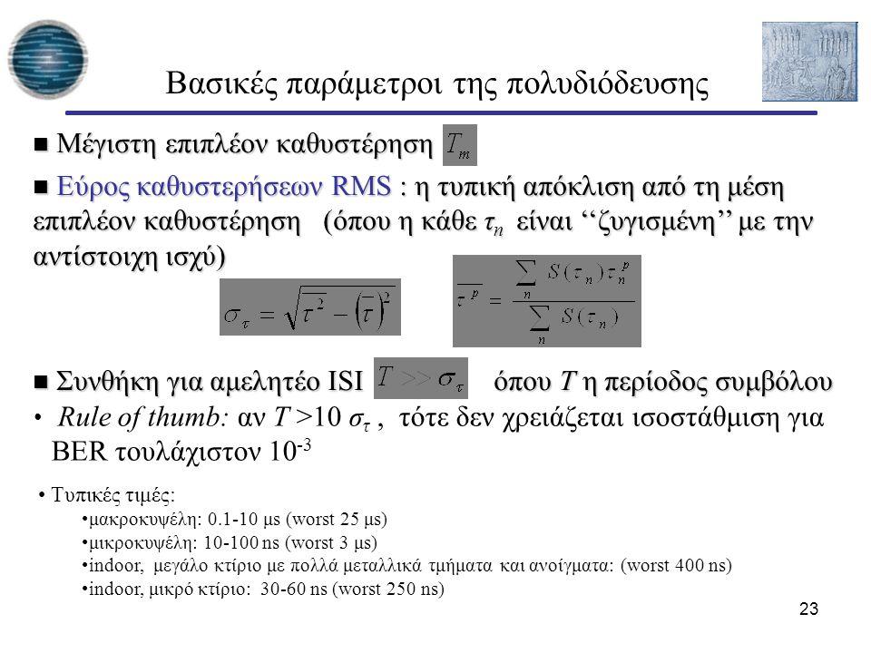 23 Βασικές παράμετροι της πολυδιόδευσης Μέγιστη επιπλέον καθυστέρηση Μέγιστη επιπλέον καθυστέρηση Εύρος καθυστερήσεων RMS : η τυπική απόκλιση από τη μέση επιπλέον καθυστέρηση (όπου η κάθε τ n είναι ''ζυγισμένη'' με την αντίστοιχη ισχύ) Εύρος καθυστερήσεων RMS : η τυπική απόκλιση από τη μέση επιπλέον καθυστέρηση (όπου η κάθε τ n είναι ''ζυγισμένη'' με την αντίστοιχη ισχύ) Συνθήκη για αμελητέο ISI όπου Τ η περίοδος συμβόλου Συνθήκη για αμελητέο ISI όπου Τ η περίοδος συμβόλου Rule of thumb: αν T >10 σ τ, τότε δεν χρειάζεται ισοστάθμιση για BER τουλάχιστον 10 -3 Τυπικές τιμές: μακροκυψέλη: 0.1-10 μs (worst 25 μs) μικροκυψέλη: 10-100 ns (worst 3 μs) indoor, μεγάλο κτίριο με πολλά μεταλλικά τμήματα και ανοίγματα: (worst 400 ns) indoor, μικρό κτίριο: 30-60 ns (worst 250 ns)