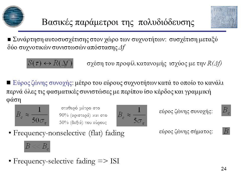 24 Βασικές παράμετροι της πολυδιόδευσης Συνάρτηση αυτοσυσχέτισης στον χώρο των συχνοτήτων: συσχέτιση μεταξύ δύο συχνοτικών συνιστωσών απόστασης Δf Συνάρτηση αυτοσυσχέτισης στον χώρο των συχνοτήτων: συσχέτιση μεταξύ δύο συχνοτικών συνιστωσών απόστασης Δf Εύρος ζώνης συνοχής: μέτρο του εύρους συχνοτήτων κατά το οποίο το κανάλι περνά όλες τις φασματικές συνιστώσες με περίπου ίσο κέρδος και γραμμική φάση Εύρος ζώνης συνοχής: μέτρο του εύρους συχνοτήτων κατά το οποίο το κανάλι περνά όλες τις φασματικές συνιστώσες με περίπου ίσο κέρδος και γραμμική φάση Frequency-nonselective (flat) fading Frequency-selective fading => ISI εύρος ζώνης συνοχής: εύρος ζώνης σήματος: σχέση του προφίλ κατανομής ισχύος με την R(Δf) σταθερό μέτρο στο 90% (αριστερά) και στο 50% (δεξιά) του εύρους