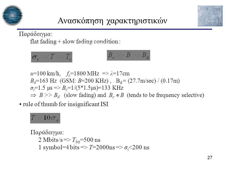27 Ανασκόπηση χαρακτηριστικών rule of thumb for insignificant ISI Παράδειγμα: flat fading + slow fading condition : ή ισοδύναμα Παράδειγμα: 2 Mbits/s => T bit =500 ns 1 symbol=4 bits => T=2000ns => σ τ <200 ns u=100 km/h, f c =1800 MHz => λ=17cm B d =163 Hz (GSM: B=200 ΚHz), B d = (27.7m/sec) / (0.17m) σ τ =1.5 μs => B c =1/(5*1.5μs)=133 ΚHz  Β >> Β d (slow fading) and Β c  Β (tends to be frequency selective)
