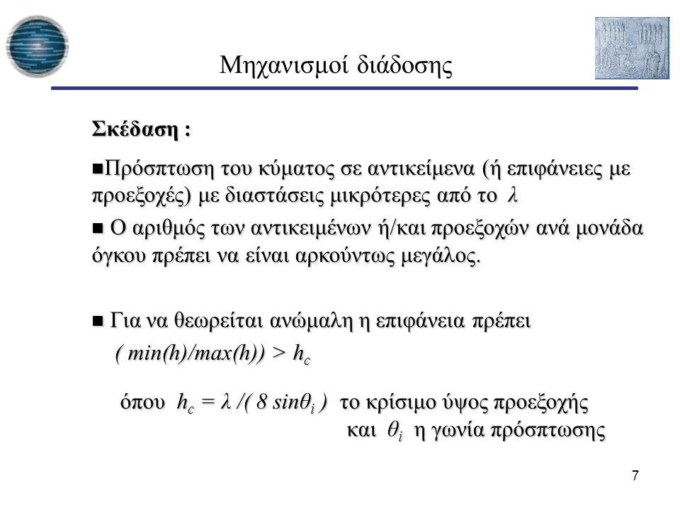 7 Μηχανισμοί διάδοσης Σκέδαση : Πρόσπτωση του κύματος σε αντικείμενα (ή επιφάνειες με προεξοχές) με διαστάσεις μικρότερες από το λ Πρόσπτωση του κύματος σε αντικείμενα (ή επιφάνειες με προεξοχές) με διαστάσεις μικρότερες από το λ Ο αριθμός των αντικειμένων ή/και προεξοχών ανά μονάδα όγκου πρέπει να είναι αρκούντως μεγάλος.