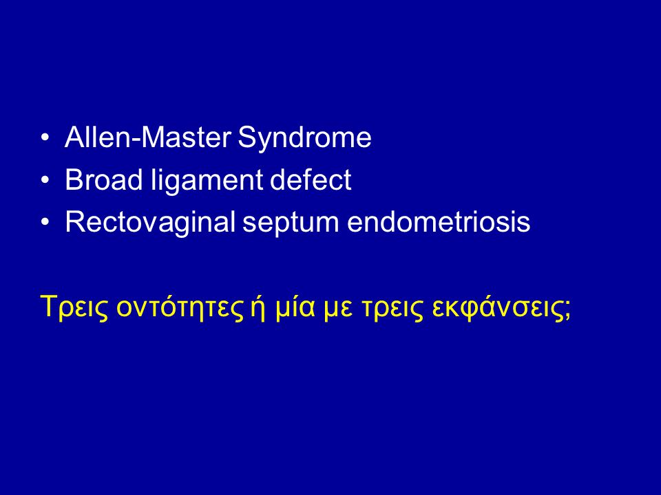 Allen-Master Syndrome Broad ligament defect Rectovaginal septum endometriosis Τρεις οντότητες ή μία με τρεις εκφάνσεις;